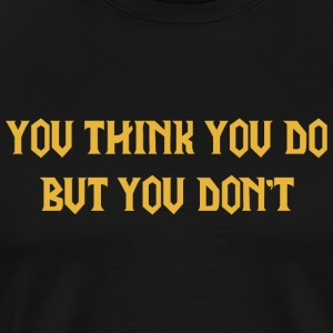 You think you do, but you don't. - Men's Premium T-Shirt