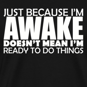 JUST BECAUSE I M AWAKE - Men's Premium T-Shirt