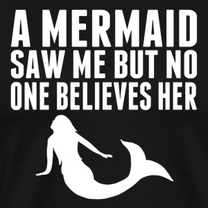 A Mermaid Saw Me But No One Believes Her - Men's Premium T-Shirt