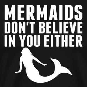 Mermaids Don't Believe In You Either - Men's Premium T-Shirt
