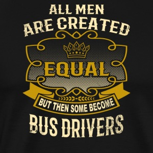 All Men Are Created Equal Some Become Bus Drivers - Men's Premium T-Shirt