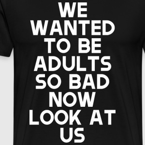 We Wanted To Be Adults So Bad Now Look At Us - Men's Premium T-Shirt