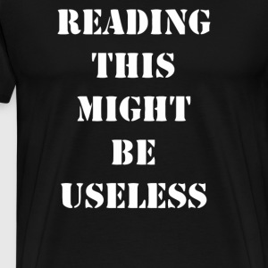 Reading This Might Be Useless T Shirt - Men's Premium T-Shirt