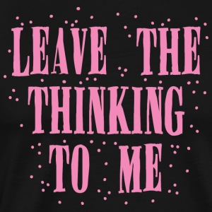 leave the thinking to me T Shirt - Men's Premium T-Shirt