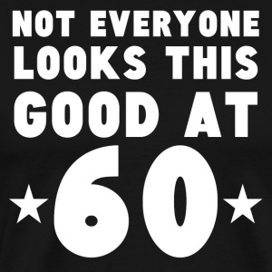 Not Everyone Looks This Good At 60 - Men's Premium T-Shirt