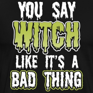 You say witch like its a bad thing - Men's Premium T-Shirt