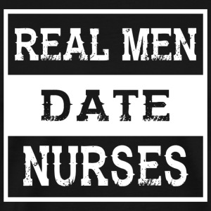GIFT - Nurse boyfriend REAL MEN DATE NURSES - Men's Premium T-Shirt