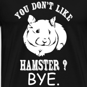Hamster - You Don't Like Hamster? Bye - Men's Premium T-Shirt
