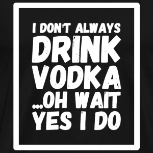 Vodka - I Don't Always Drink Vodka ...Oh Wait, Y - Men's Premium T-Shirt