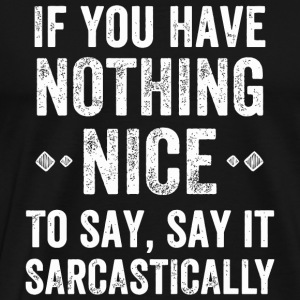 Sarcasm - If You Have Nothing Nice To Say, say i - Men's Premium T-Shirt