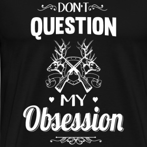 Hunting - Don't Question, Hunting Is My Obsessio - Men's Premium T-Shirt