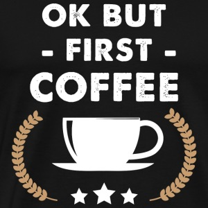 Coffee - Ok but first coffee - Men's Premium T-Shirt