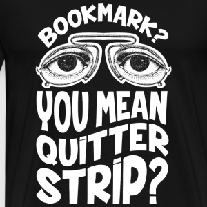 Bookmark - You mean quitter strip t-shirt - Men's Premium T-Shirt