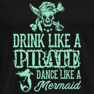 Pirate - Drink Like A Pirate Dance Like A Mermai - Men's Premium T-Shirt