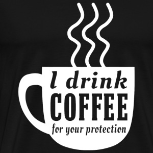 Coffee - I drink coffee for your protection - Men's Premium T-Shirt