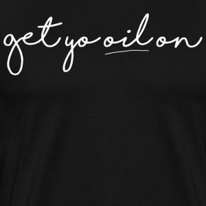 Get Yo Oil On - Men's Premium T-Shirt