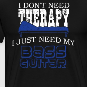 I Dont Need Therapy Just Need My Bass Guitar Shirt - Men's Premium T-Shirt
