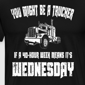 U Might Be Trucker 40 Hour Week Means It's Wednesday - Men's Premium T-Shirt