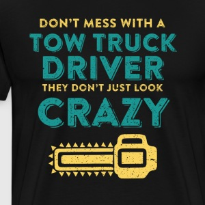 Don't Mess With A Tow Truck Driver They Look Crazy Funny Trucker - Men's Premium T-Shirt