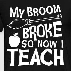 my broom broke so now i teach t-shirts - Men's Premium T-Shirt