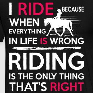 i ride because when everything in life is wrong ri - Men's Premium T-Shirt