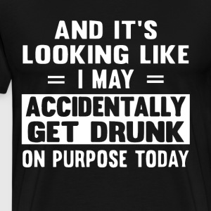 And it s looking like i may accidentally get drunk - Men's Premium T-Shirt