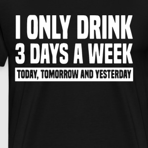 i only drink 3 days a week to day tomorrow and yes - Men's Premium T-Shirt