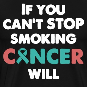 If You Can't Stop Smoking Cancer Will Shirt - Men's Premium T-Shirt