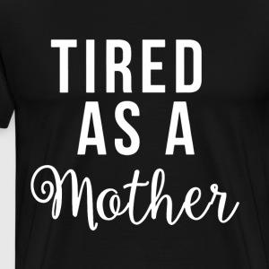 Womens Tired As A Mother Shirt For Moms Funny Cute - Men's Premium T-Shirt