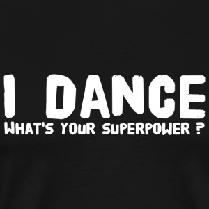 Dance - I Dance Whats Your Superpower - Men's Premium T-Shirt