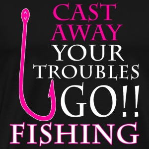 FISHING - CAST AWAY YOUR TROUBLES GO!! FISHING - Men's Premium T-Shirt