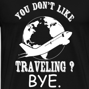 Traveling - You Don't Like Traveling? Bye - Men's Premium T-Shirt