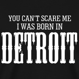 Detroit - you can't scare me i was born in detro - Men's Premium T-Shirt