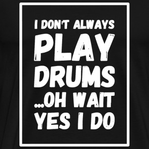 Drum - I Don't Always Play Drums ...Oh Wait, Yes - Men's Premium T-Shirt