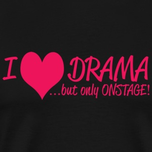 DRAMA - I LOVE DRAMA .......BUT ONLY ON STAGE! - Men's Premium T-Shirt