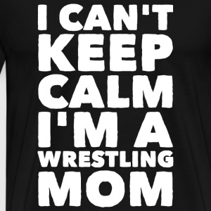 Wrestling Mom - I Can't Keep Calm I'm a Wrestlin - Men's Premium T-Shirt