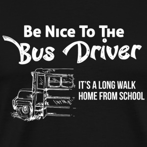BUS DRIVER - BE NICE TO THE BUS DRIVER IT'S A LO - Men's Premium T-Shirt