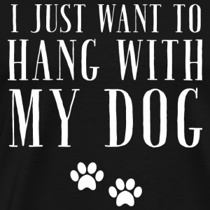 My Dog - I Just want to Hang with My Dog - Men's Premium T-Shirt