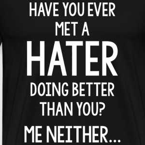 Hater - Have You Ever Met A Hater Doing Better T - Men's Premium T-Shirt