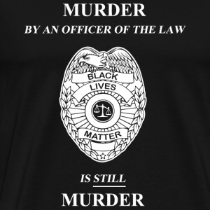 Murder - Murder By An Officer of the Law is STIL - Men's Premium T-Shirt