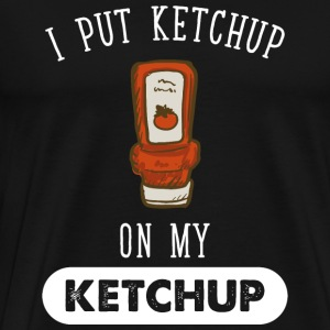 Ketchup - I put ketchup on my ketchup - Men's Premium T-Shirt