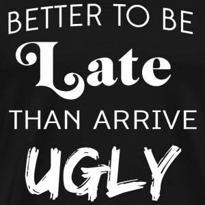 Ugly - Better to be late than arrive ugly - Men's Premium T-Shirt