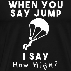 Skydiving - When You Say Jump I Say How High Sky - Men's Premium T-Shirt