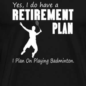 I plan on playing badminton - Retirement plan - Men's Premium T-Shirt