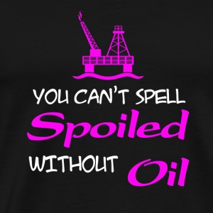 Oilfield - You can't spell spoiled without oil t - Men's Premium T-Shirt