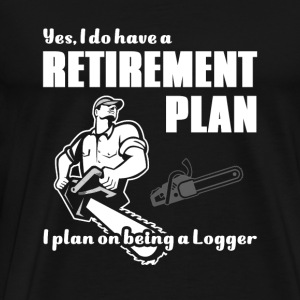 Logger - have a retirement plan. i plan on being - Men's Premium T-Shirt