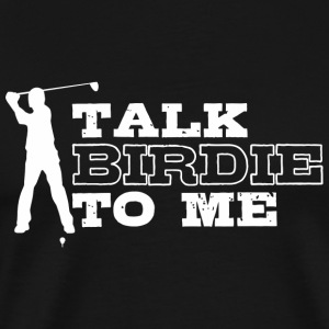 Golf - Talk Birdie To Me Shirt - Men's Premium T-Shirt