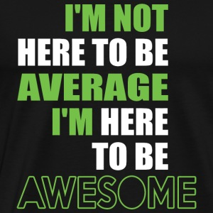 AWESOME - I'M NOT HERE TO BE AVERAGE I'M HERE TO - Men's Premium T-Shirt