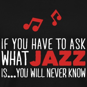 Jazz - If you have to ask what jazz is... your w - Men's Premium T-Shirt