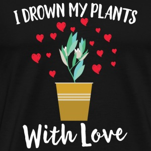 Gardening - I Drown My Plants With Love Cute Her - Men's Premium T-Shirt